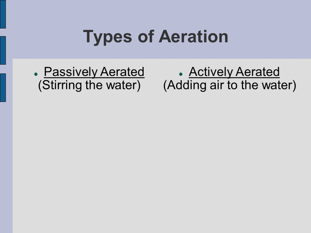 Types of Aeration Passively Aerated (Stirring the water) Actively Aerated (Adding air to the water)