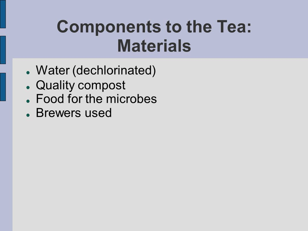 Components to the Tea: Materials Water (dechlorinated) Quality compost Food for the microbes Brewers used