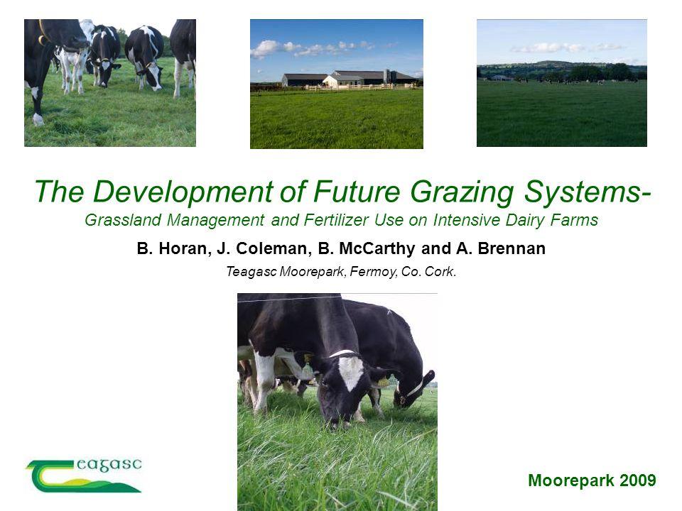 Moorepark 2009 Teagasc Moorepark, Fermoy, Co. Cork. B. Horan, J. Coleman, B. McCarthy and A. Brennan The Development of Future Grazing Systems- Grassl