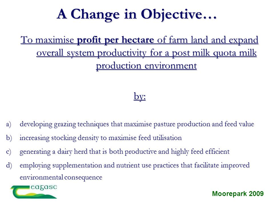 A Change in Objective… To maximise profit per hectare of farm land and expand overall system productivity for a post milk quota milk production enviro