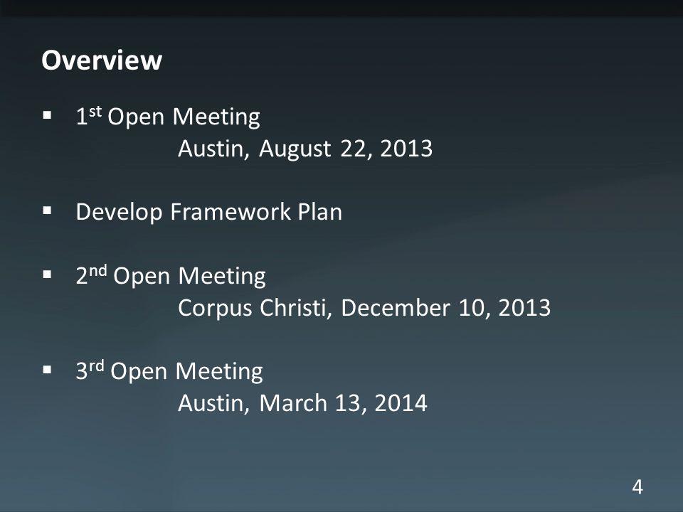 4 Overview 1 st Open Meeting Austin, August 22, 2013 Develop Framework Plan 2 nd Open Meeting Corpus Christi, December 10, 2013 3 rd Open Meeting Austin, March 13, 2014