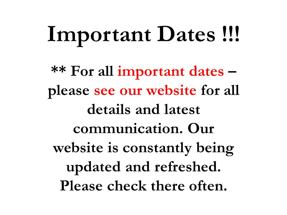 Important Dates !!! ** For all important dates – please see our website for all details and latest communication. Our website is constantly being upda