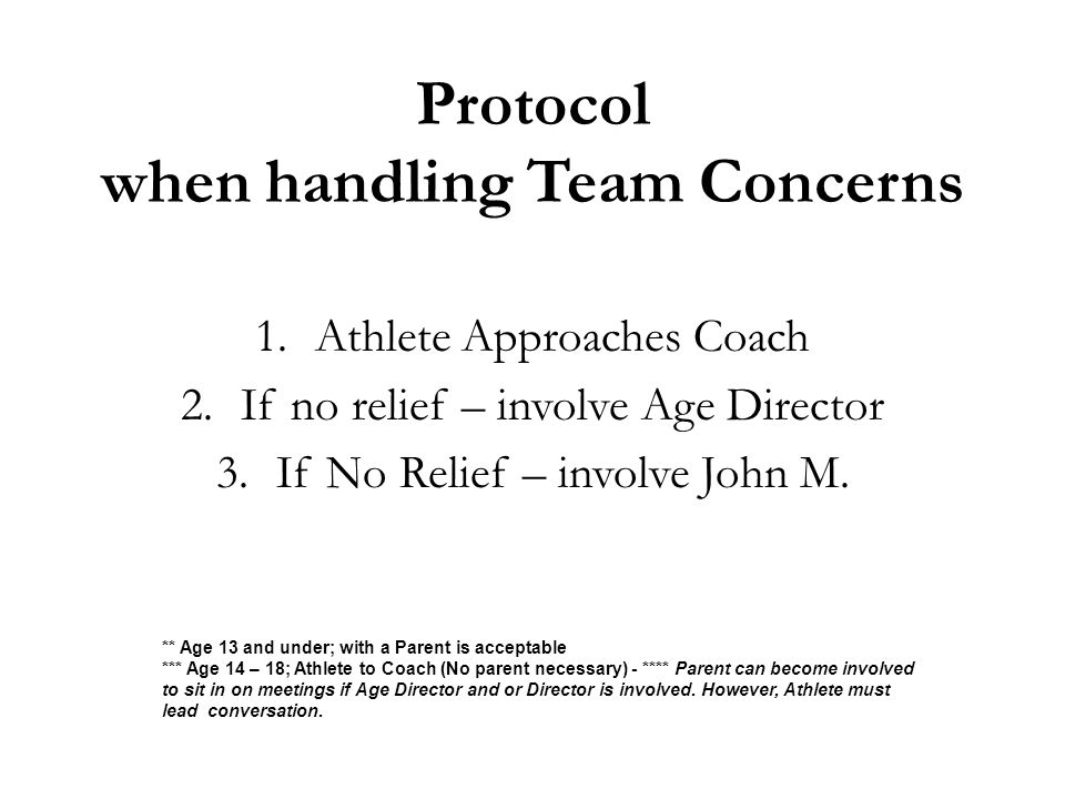 Protocol when handling Team Concerns 1.Athlete Approaches Coach 2.If no relief – involve Age Director 3.If No Relief – involve John M. ** Age 13 and u