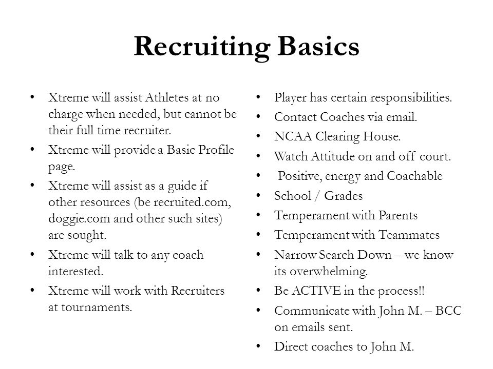 Recruiting Basics Xtreme will assist Athletes at no charge when needed, but cannot be their full time recruiter. Xtreme will provide a Basic Profile p
