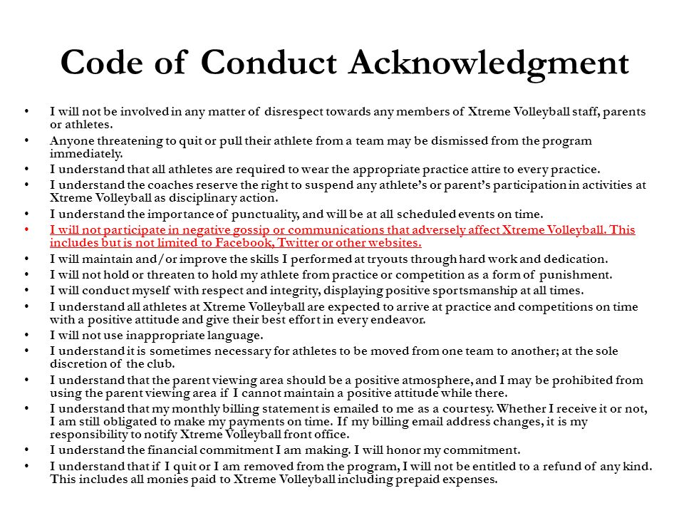 Code of Conduct Acknowledgment I will not be involved in any matter of disrespect towards any members of Xtreme Volleyball staff, parents or athletes.