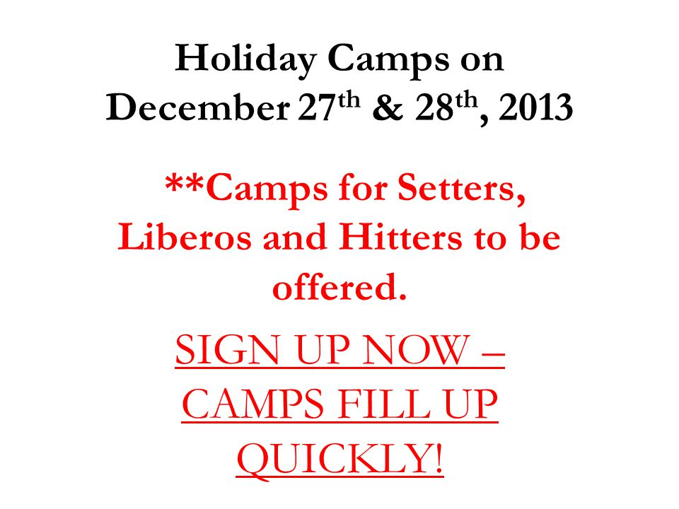 Holiday Camps on December 27 th & 28 th, 2013 **Camps for Setters, Liberos and Hitters to be offered. SIGN UP NOW – CAMPS FILL UP QUICKLY!