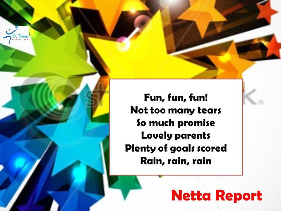 Fun, fun, fun! Not too many tears So much promise Lovely parents Plenty of goals scored Rain, rain, rain Netta Report