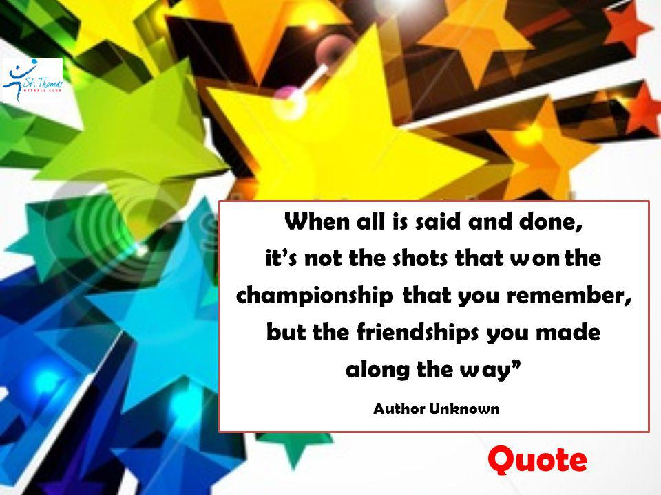 When all is said and done, its not the shots that won the championship that you remember, but the friendships you made along the way Author Unknown Quote