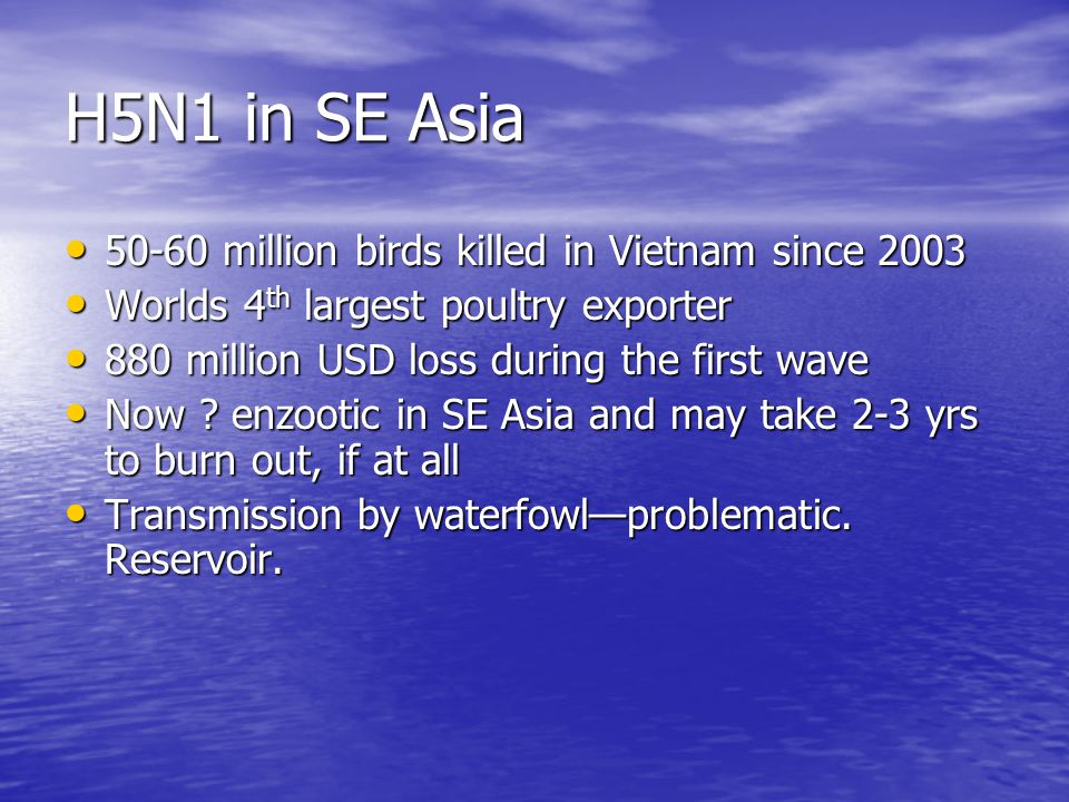 H5N1 in SE Asia 50-60 million birds killed in Vietnam since 2003 50-60 million birds killed in Vietnam since 2003 Worlds 4 th largest poultry exporter Worlds 4 th largest poultry exporter 880 million USD loss during the first wave 880 million USD loss during the first wave Now .