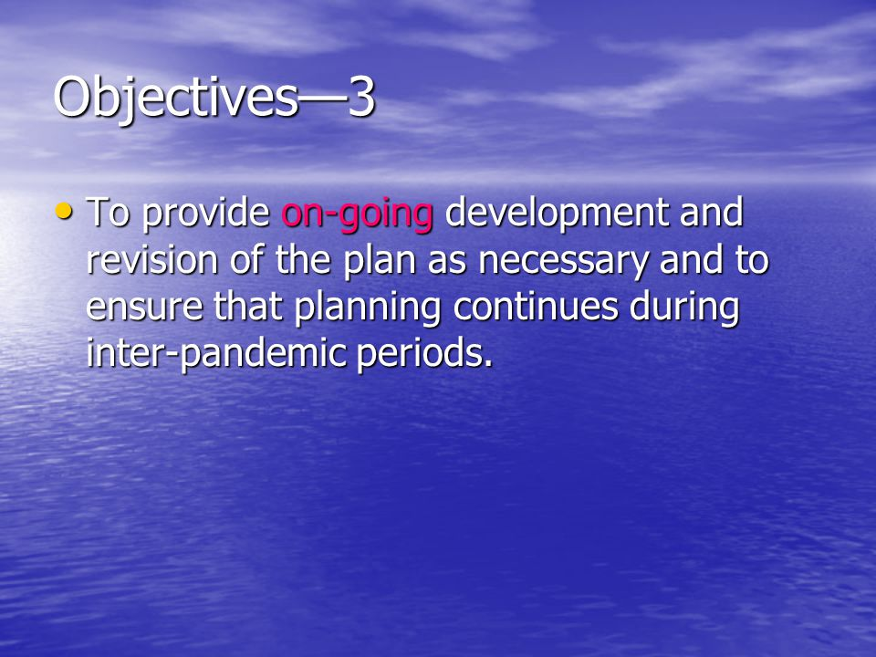 Objectives3 To provide on-going development and revision of the plan as necessary and to ensure that planning continues during inter-pandemic periods.