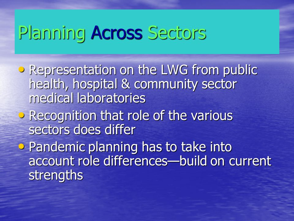 Planning Across Sectors Representation on the LWG from public health, hospital & community sector medical laboratories Representation on the LWG from public health, hospital & community sector medical laboratories Recognition that role of the various sectors does differ Recognition that role of the various sectors does differ Pandemic planning has to take into account role differencesbuild on current strengths Pandemic planning has to take into account role differencesbuild on current strengths