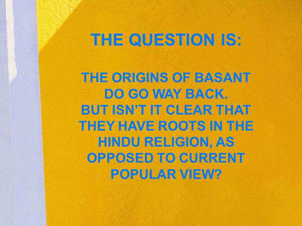THE QUESTION IS: THE ORIGINS OF BASANT DO GO WAY BACK. BUT ISNT IT CLEAR THAT THEY HAVE ROOTS IN THE HINDU RELIGION, AS OPPOSED TO CURRENT POPULAR VIE