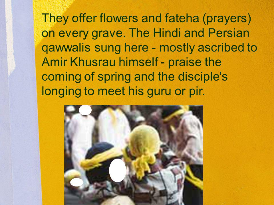 They offer flowers and fateha (prayers) on every grave. The Hindi and Persian qawwalis sung here - mostly ascribed to Amir Khusrau himself - praise th