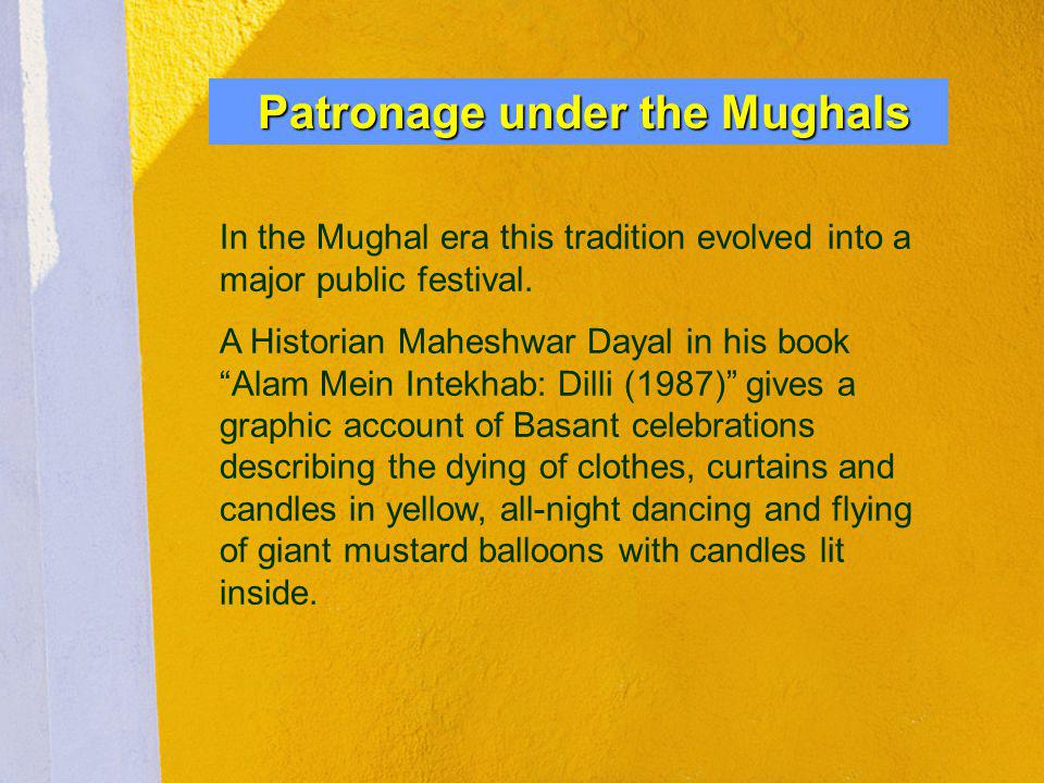 Patronage under the Mughals In the Mughal era this tradition evolved into a major public festival. A Historian Maheshwar Dayal in his book Alam Mein I