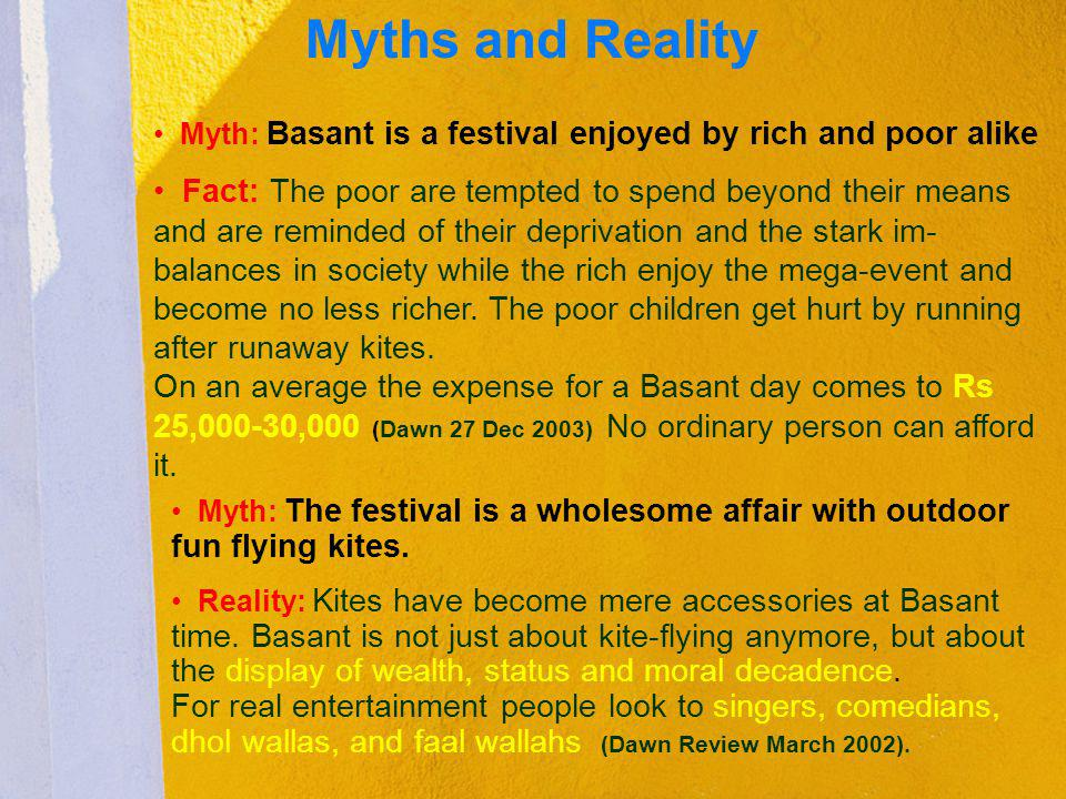 Myths and Reality Myth: Basant is a festival enjoyed by rich and poor alike Fact: The poor are tempted to spend beyond their means and are reminded of
