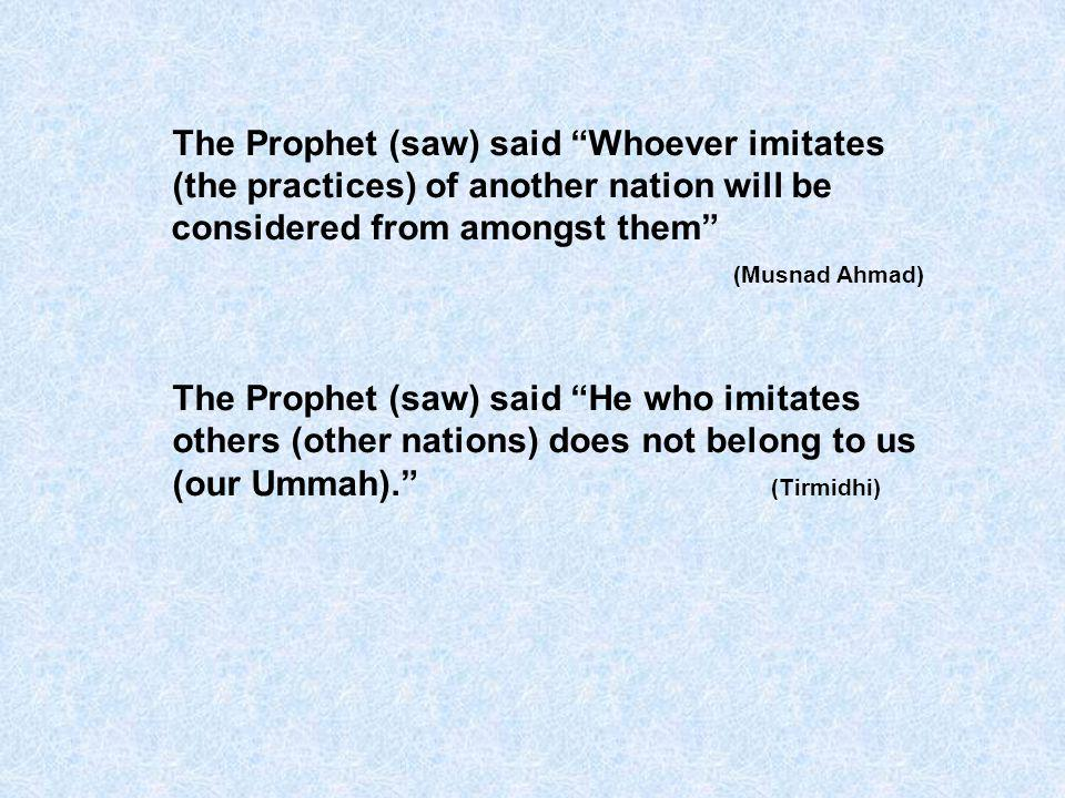 The Prophet (saw) said Whoever imitates (the practices) of another nation will be considered from amongst them (Musnad Ahmad) The Prophet (saw) said H