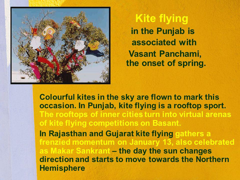 Kite flying in the Punjab is associated with Vasant Panchami, the onset of spring. Colourful kites in the sky are flown to mark this occasion. In Punj