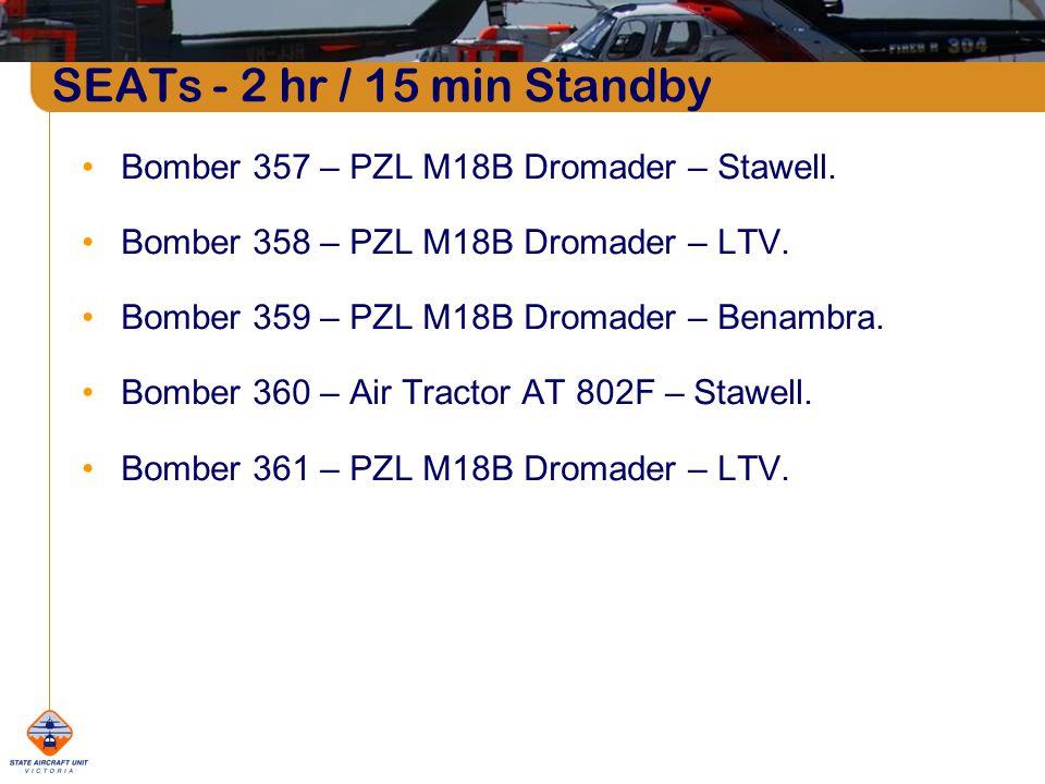 SEATs - 2 hr / 15 min Standby Bomber 357 – PZL M18B Dromader – Stawell. Bomber 358 – PZL M18B Dromader – LTV. Bomber 359 – PZL M18B Dromader – Benambr