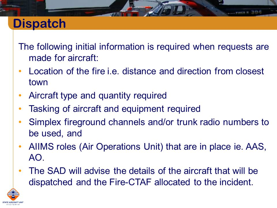 Dispatch The following initial information is required when requests are made for aircraft: Location of the fire i.e.