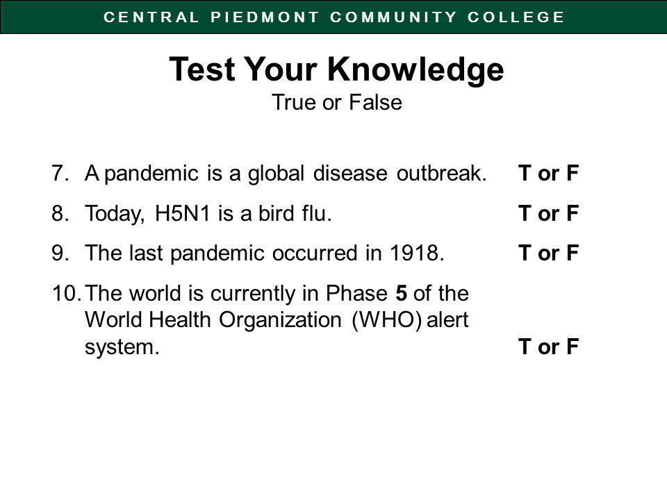 C E N T R A L P I E D M O N T C O M M U N I T Y C O L L E G E Test Your Knowledge True or False 7.A pandemic is a global disease outbreak.T or F 8.Today, H5N1 is a bird flu.