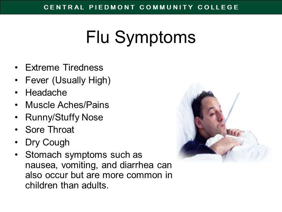C E N T R A L P I E D M O N T C O M M U N I T Y C O L L E G E Flu Symptoms Extreme Tiredness Fever (Usually High) Headache Muscle Aches/Pains Runny/Stuffy Nose Sore Throat Dry Cough Stomach symptoms such as nausea, vomiting, and diarrhea can also occur but are more common in children than adults.