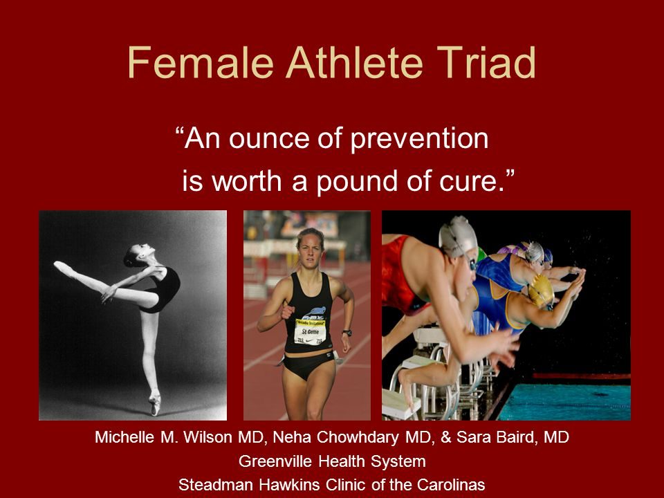 Female Athlete Triad An ounce of prevention is worth a pound of cure. Michelle M. Wilson MD, Neha Chowhdary MD, & Sara Baird, MD Greenville Health Sys