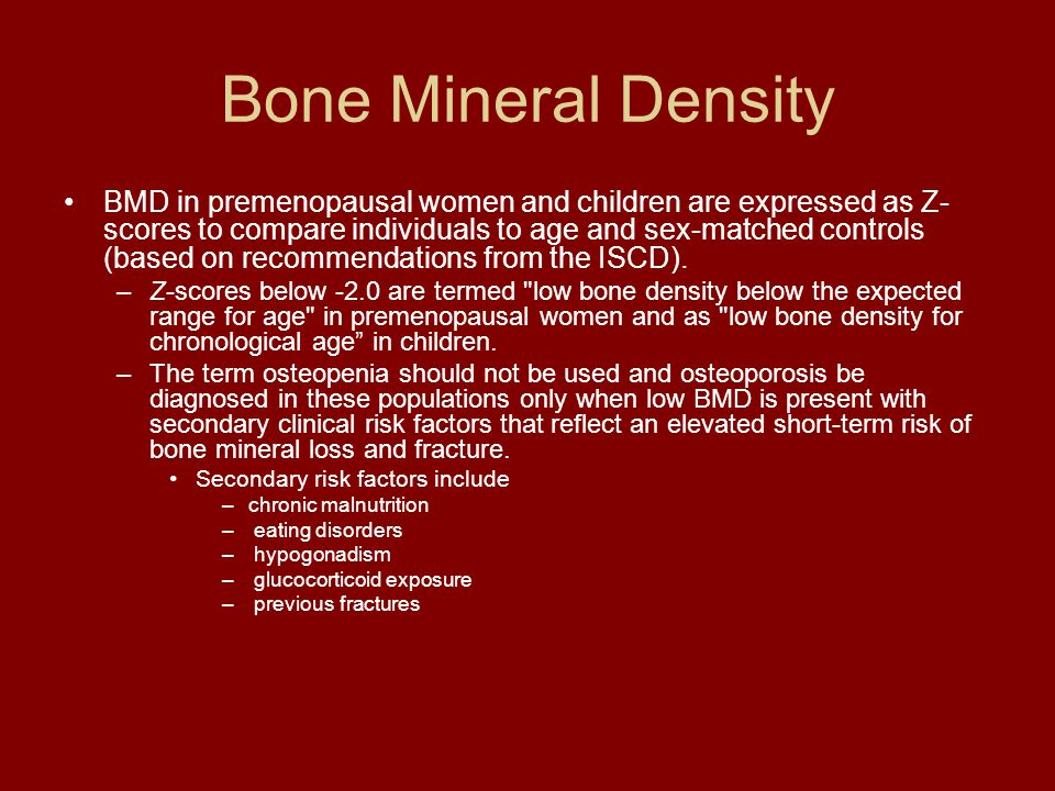 Bone Mineral Density BMD in premenopausal women and children are expressed as Z- scores to compare individuals to age and sex-matched controls (based