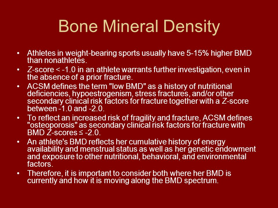 Bone Mineral Density Athletes in weight-bearing sports usually have 5-15% higher BMD than nonathletes. Z-score < -1.0 in an athlete warrants further i