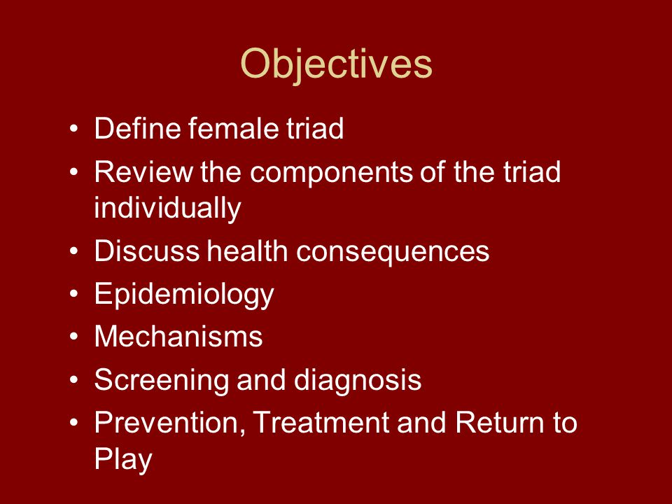 Objectives Define female triad Review the components of the triad individually Discuss health consequences Epidemiology Mechanisms Screening and diagnosis Prevention, Treatment and Return to Play