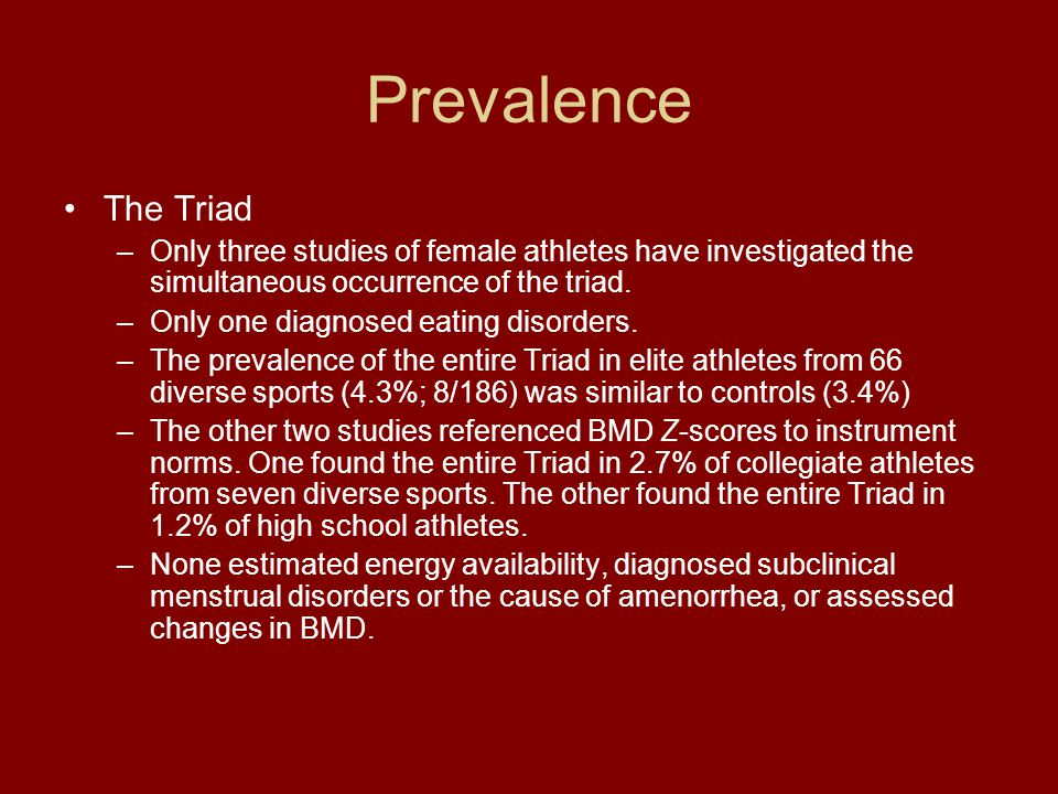 Prevalence The Triad –Only three studies of female athletes have investigated the simultaneous occurrence of the triad. –Only one diagnosed eating dis