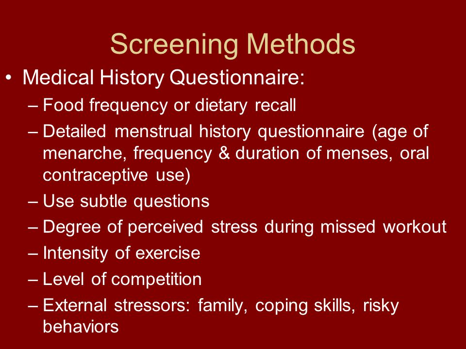 Screening Methods Medical History Questionnaire: –Food frequency or dietary recall –Detailed menstrual history questionnaire (age of menarche, frequen
