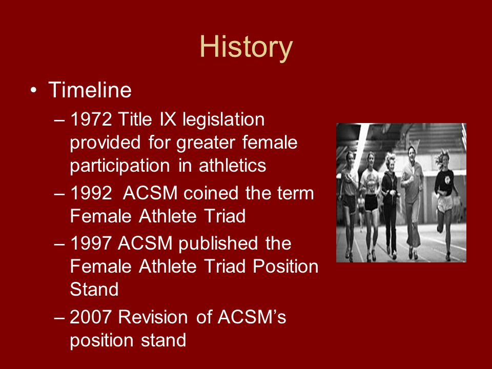 History Timeline –1972 Title IX legislation provided for greater female participation in athletics –1992 ACSM coined the term Female Athlete Triad –19