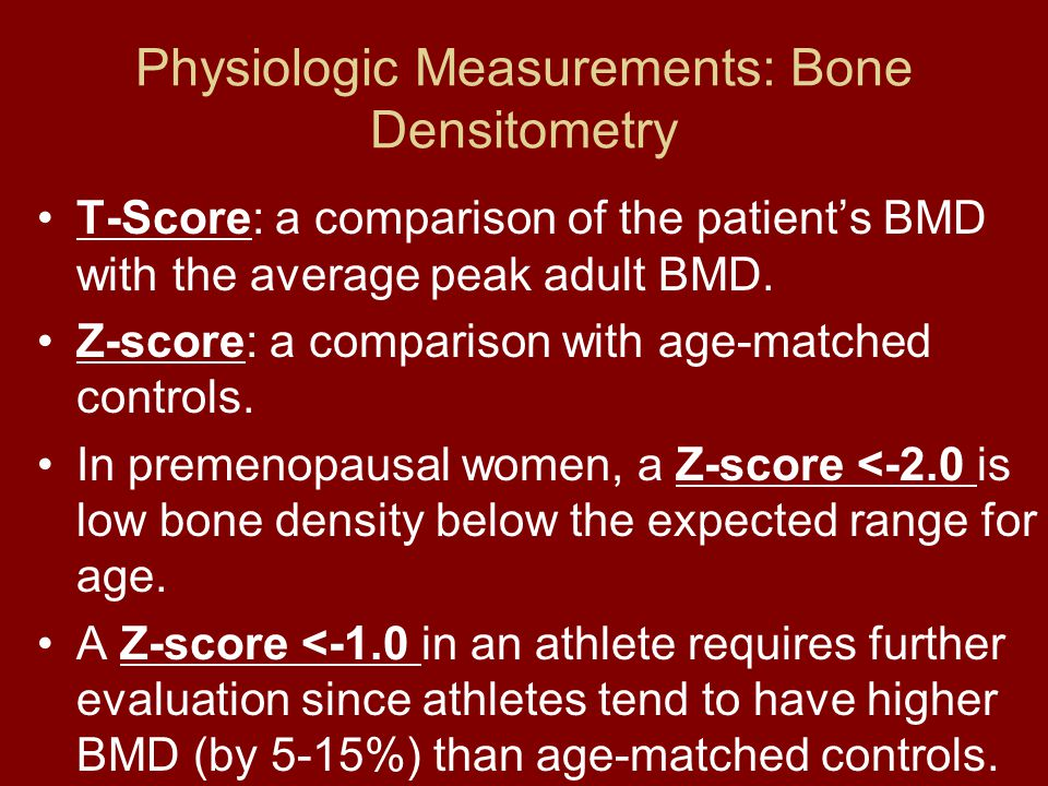 Physiologic Measurements: Bone Densitometry T-Score: a comparison of the patients BMD with the average peak adult BMD. Z-score: a comparison with age-