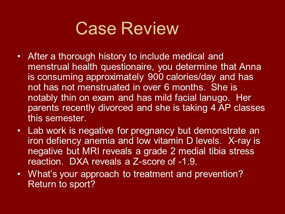 Case Review After a thorough history to include medical and menstrual health questionaire, you determine that Anna is consuming approximately 900 calo
