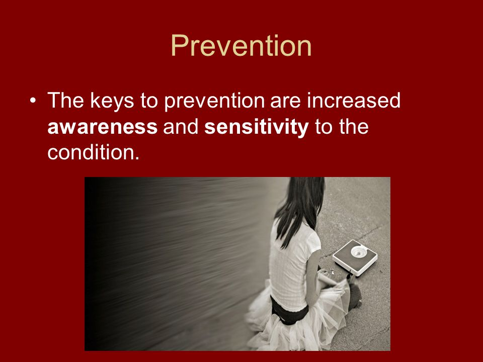 Prevention The keys to prevention are increased awareness and sensitivity to the condition.