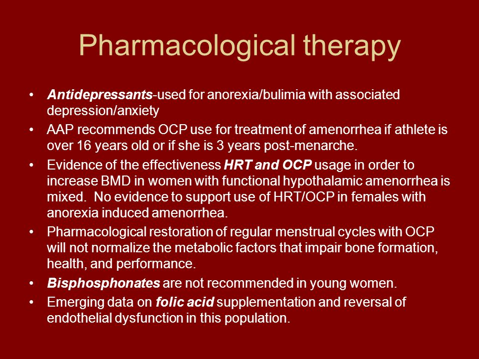 Pharmacological therapy Antidepressants-used for anorexia/bulimia with associated depression/anxiety AAP recommends OCP use for treatment of amenorrhe