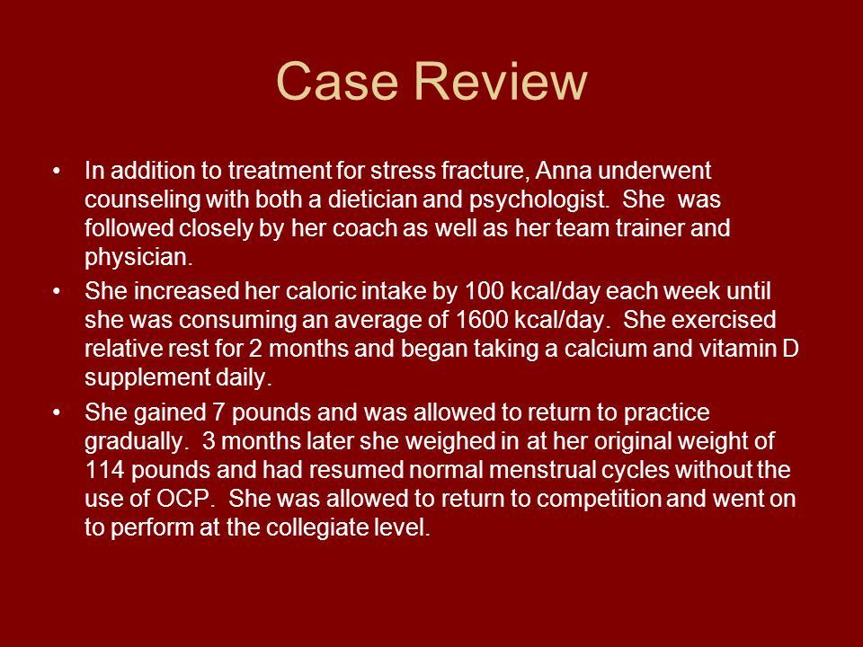Case Review In addition to treatment for stress fracture, Anna underwent counseling with both a dietician and psychologist. She was followed closely b