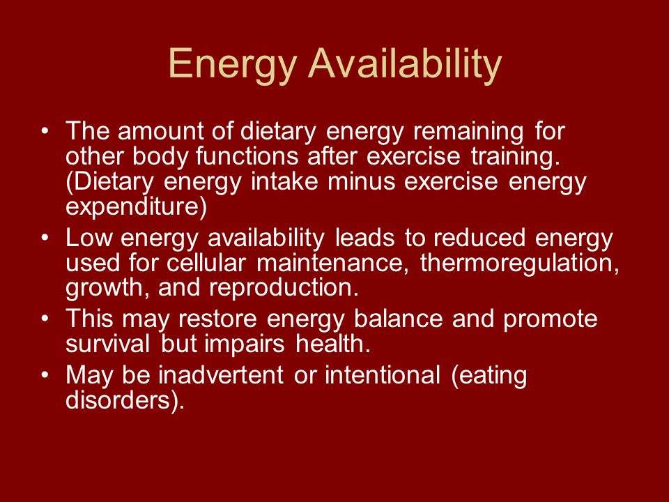 Energy Availability The amount of dietary energy remaining for other body functions after exercise training. (Dietary energy intake minus exercise ene