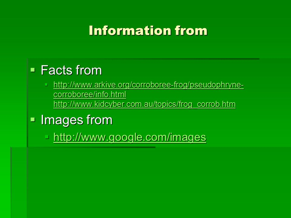 Information from Facts from Facts from http://www.arkive.org/corroboree-frog/pseudophryne- corroboree/info.html http://www.kidcyber.com.au/topics/frog