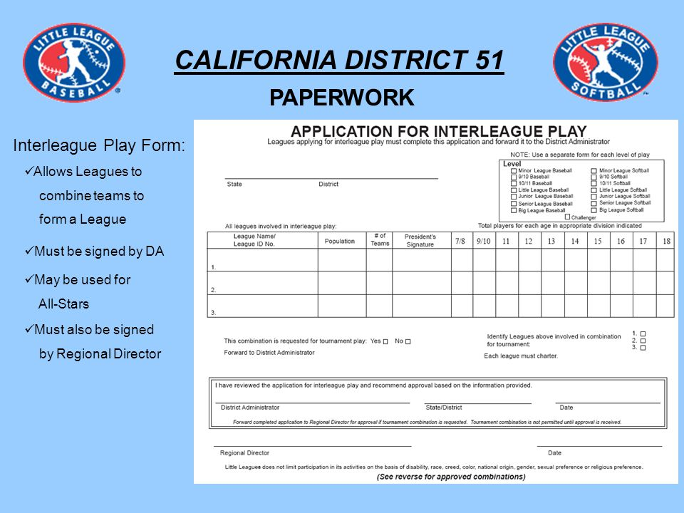 CALIFORNIA DISTRICT 51 PAPERWORK Interleague Play Form: Allows Leagues to combine teams to form a League May be used for All-Stars Must be signed by DA Must also be signed by Regional Director