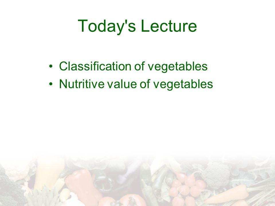 Today's Lecture Classification of vegetables Nutritive value of vegetables