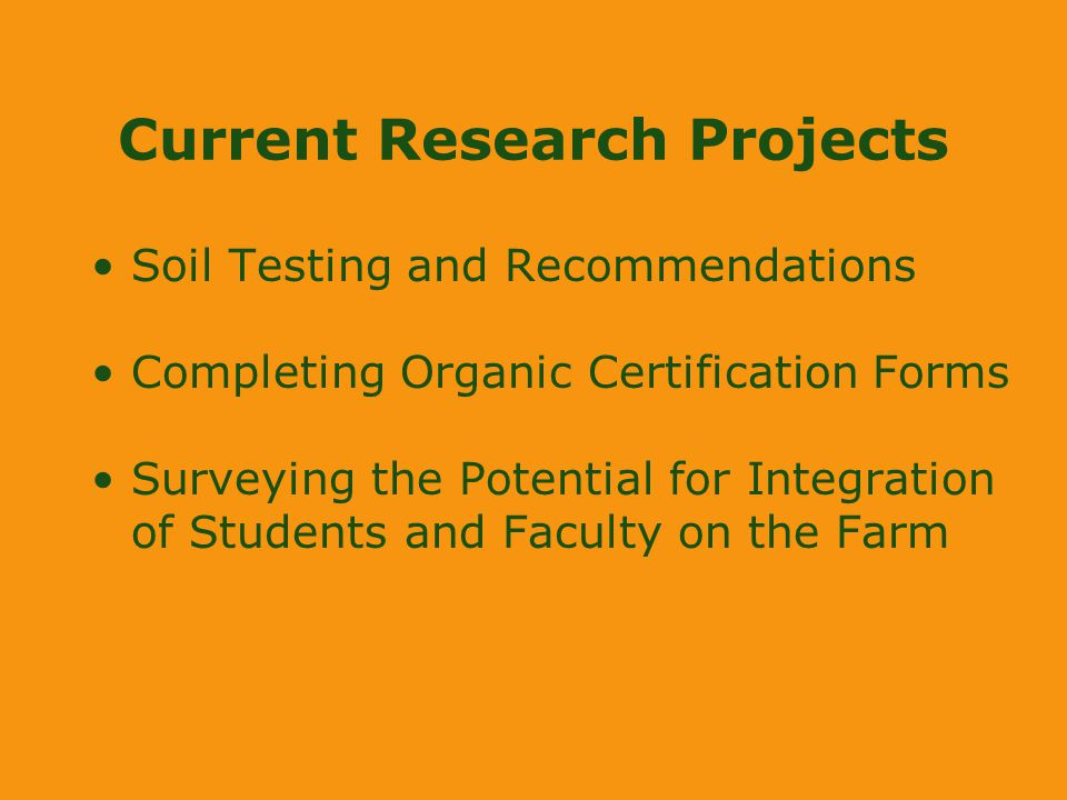 Current Research Projects Soil Testing and Recommendations Completing Organic Certification Forms Surveying the Potential for Integration of Students and Faculty on the Farm