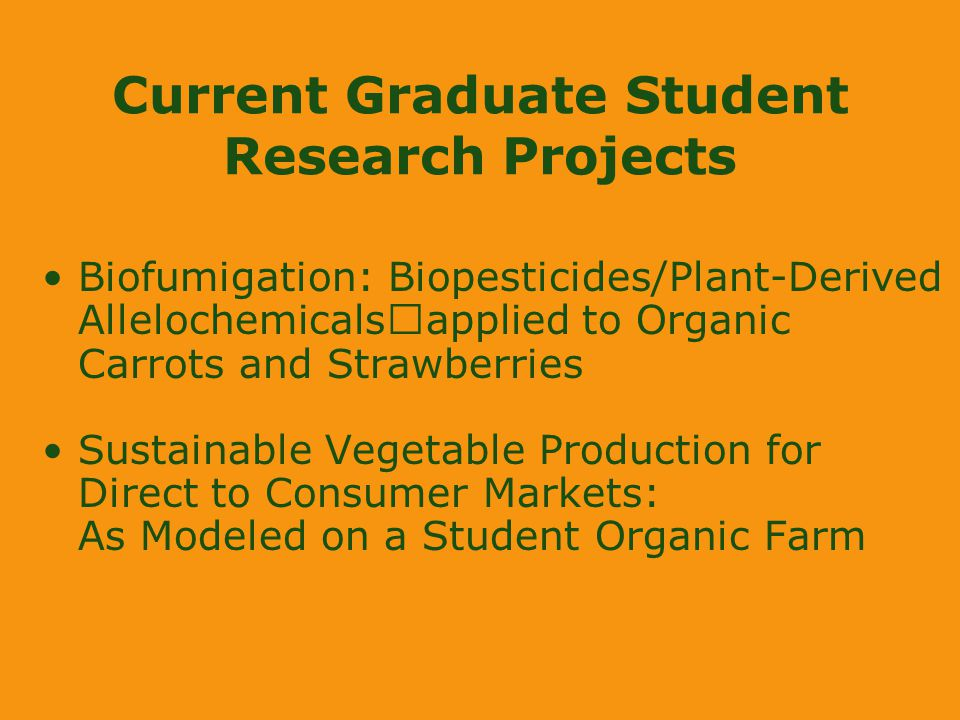 Current Graduate Student Research Projects Biofumigation: Biopesticides/Plant-Derived Allelochemicals applied to Organic Carrots and Strawberries Sustainable Vegetable Production for Direct to Consumer Markets: As Modeled on a Student Organic Farm