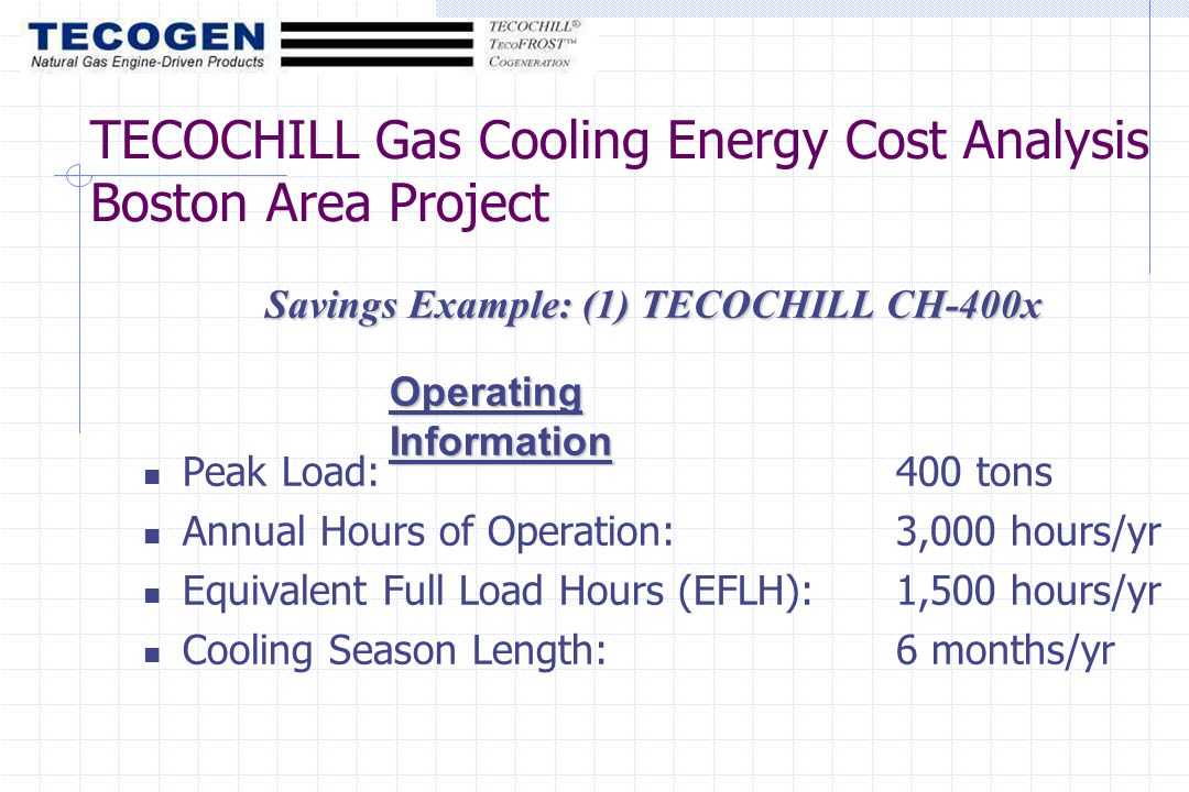 Savings Example: (1) TECOCHILL CH-400x Peak Load:400 tons Annual Hours of Operation:3,000 hours/yr Equivalent Full Load Hours (EFLH):1,500 hours/yr Cooling Season Length:6 months/yr Operating Information TECOCHILL Gas Cooling Energy Cost Analysis Boston Area Project