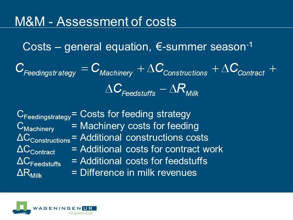 M&M - Assessment of costs C Feedingstrategy =Costs for feeding strategy C Machinery =Machinery costs for feeding ΔC Constructions =Additional constructions costs ΔC Contract =Additional costs for contract work ΔC Feedstuffs =Additional costs for feedstuffs ΔR Milk =Difference in milk revenues Costs – general equation, -summer season -1