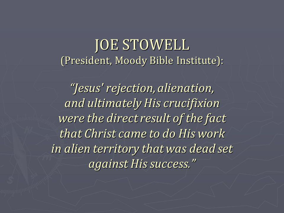 JOE STOWELL (President, Moody Bible Institute): Jesus rejection, alienation, and ultimately His crucifixion were the direct result of the fact that Christ came to do His work in alien territory that was dead set against His success.