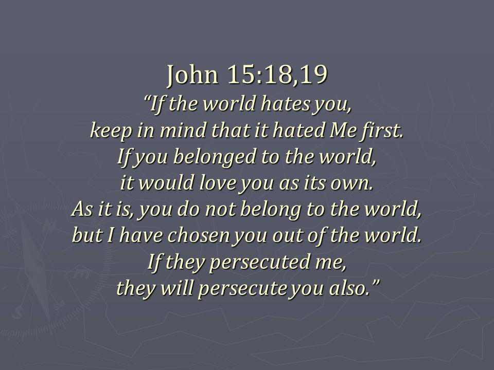 John 15:18,19 If the world hates you, keep in mind that it hated Me first.