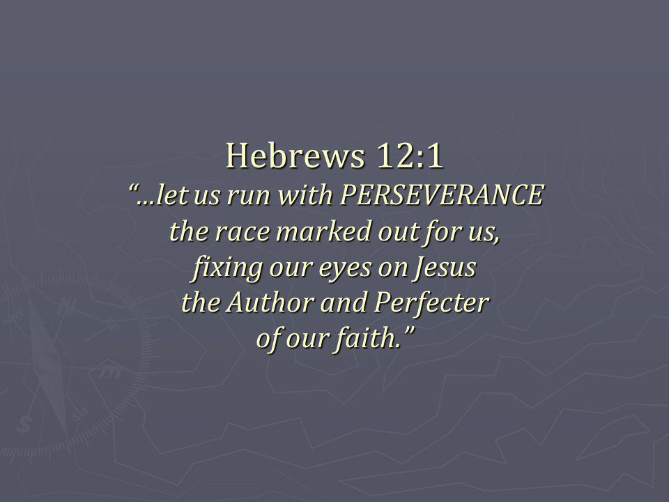 Hebrews 12:1...let us run with PERSEVERANCE the race marked out for us, fixing our eyes on Jesus the Author and Perfecter of our faith.