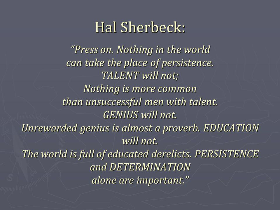 Hal Sherbeck: Press on. Nothing in the world can take the place of persistence.