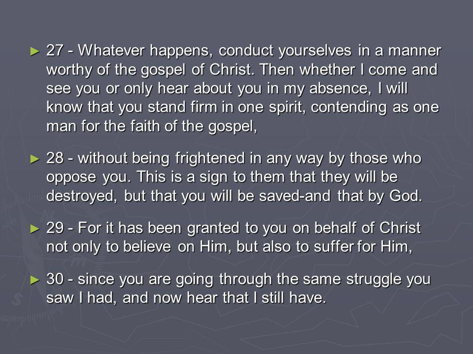 27 - Whatever happens, conduct yourselves in a manner worthy of the gospel of Christ.